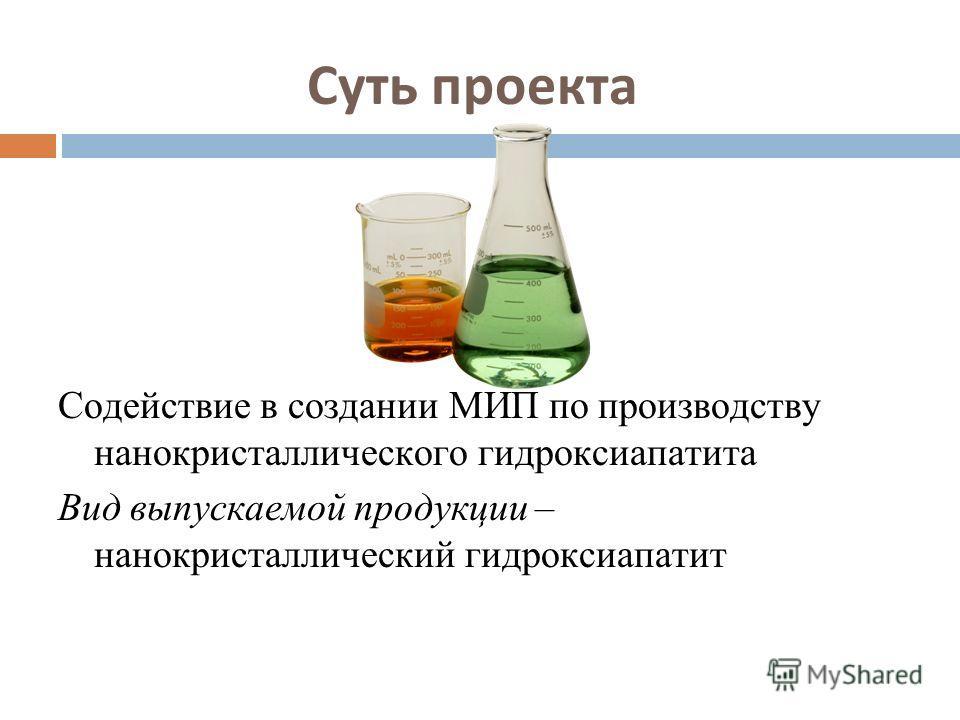 Суть проекта Содействие в создании МИП по производству нанокристаллического гидроксиапатита Вид выпускаемой продукции – нанокристаллический гидроксиапатит