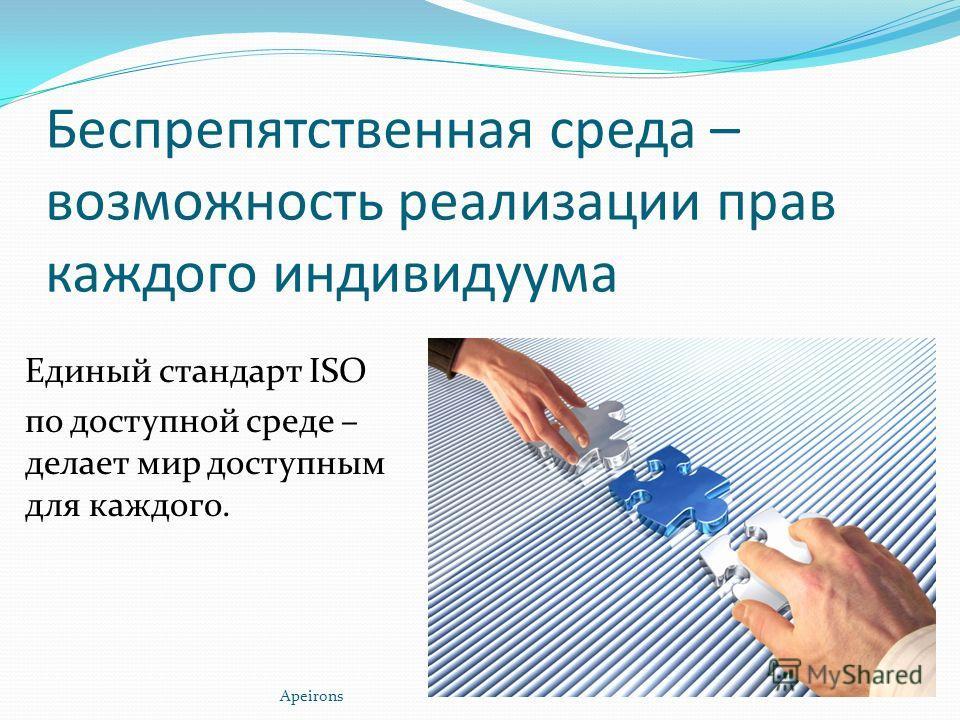 Беспрепятственная среда – возможность реализации прав каждого индивидуума Единый стандарт ISO по доступной среде – делает мир доступным для каждого. Apeirons