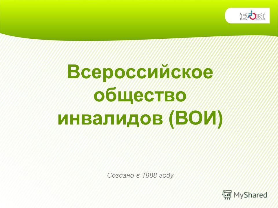 Всероссийское общество инвалидов (ВОИ) Создано в 1988 году