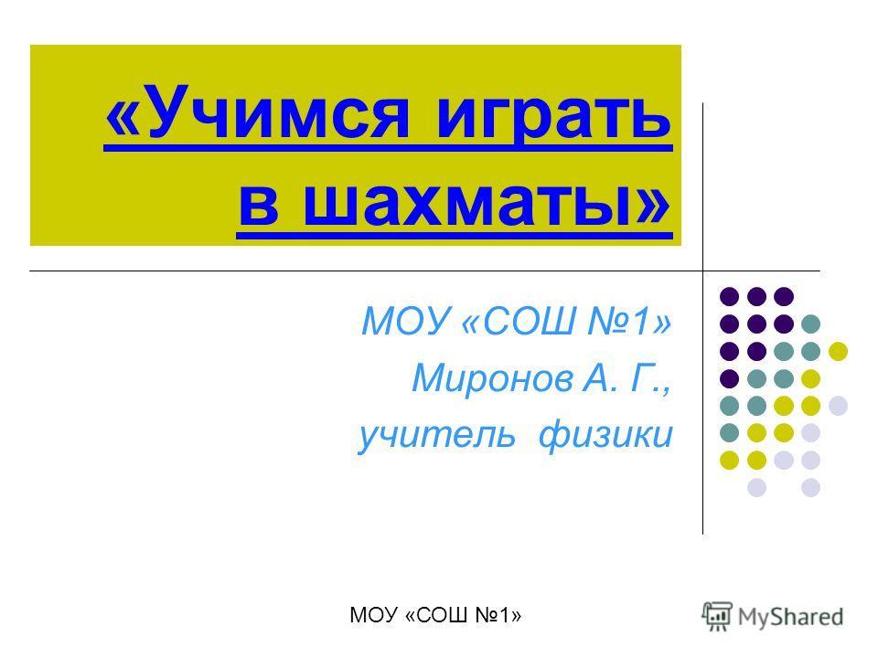 «Учимся играть в шахматы» МОУ «СОШ 1» Миронов А. Г., учитель физики МОУ «СОШ 1»
