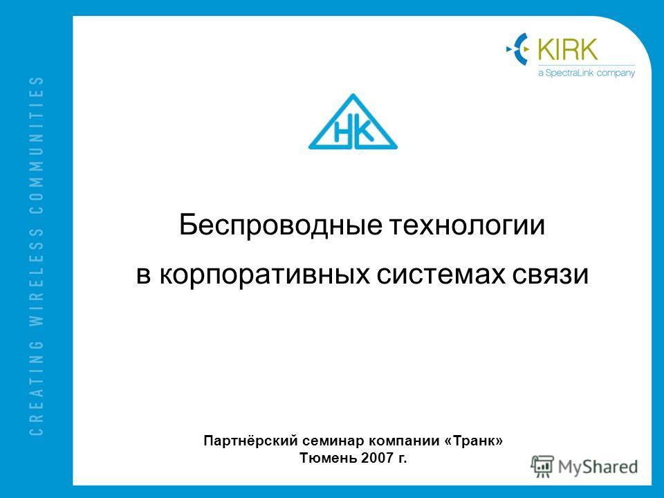 Беспроводные технологии в корпоративных системах связи Партнёрский семинар компании «Транк» Тюмень 2007 г.