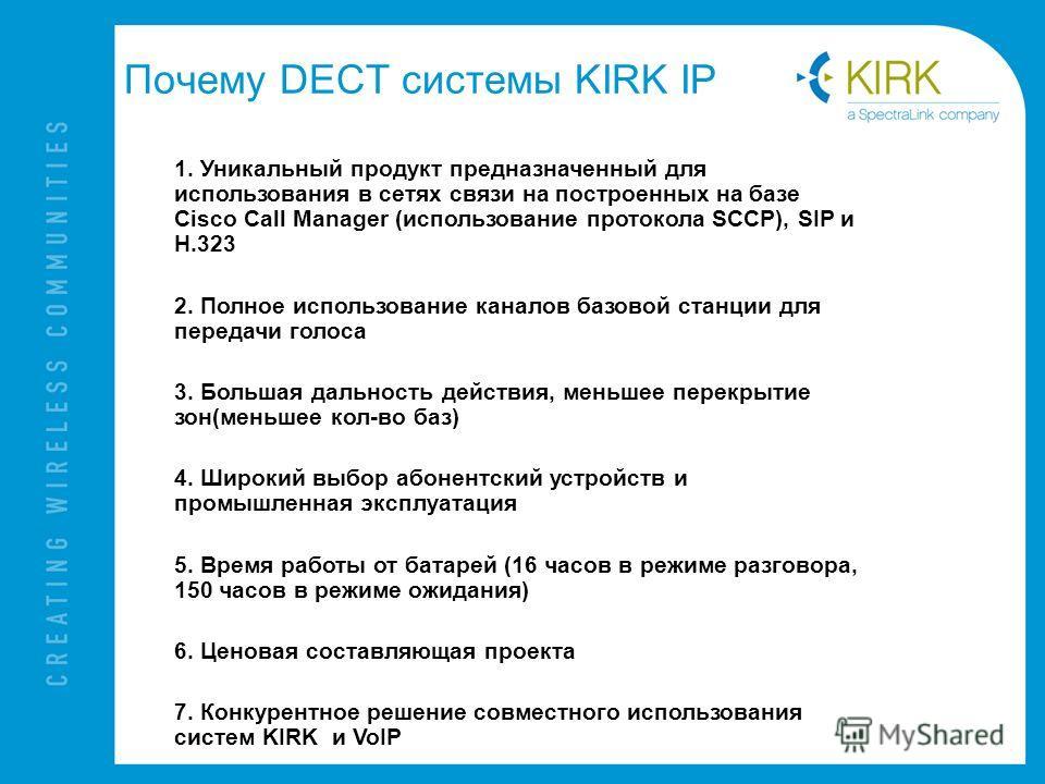 Почему DECT системы KIRK IP 1. Уникальный продукт предназначенный для использования в сетях связи на построенных на базе Cisco Call Manager (использование протокола SCCP), SIP и H.323 2. Полное использование каналов базовой станции для передачи голос