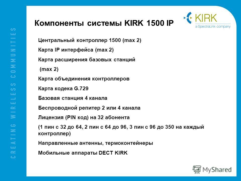 Компоненты системы KIRK 1500 IP Центральный контроллер 1500 (max 2) Карта IP интерфейса (max 2) Карта расширения базовых станций (max 2) Карта объединения контроллеров Карта кодека G.729 Базовая станция 4 канала Беспроводной репитер 2 или 4 канала Ли
