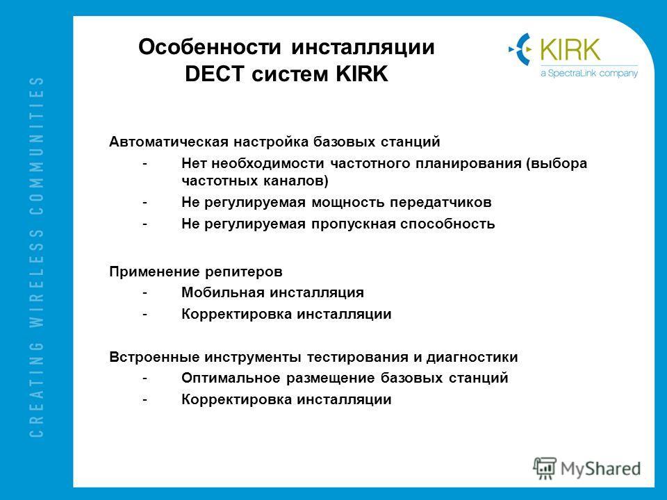 Особенности инсталляции DECT систем KIRK Автоматическая настройка базовых станций -Нет необходимости частотного планирования (выбора частотных каналов) -Не регулируемая мощность передатчиков -Не регулируемая пропускная способность Применение репитеро