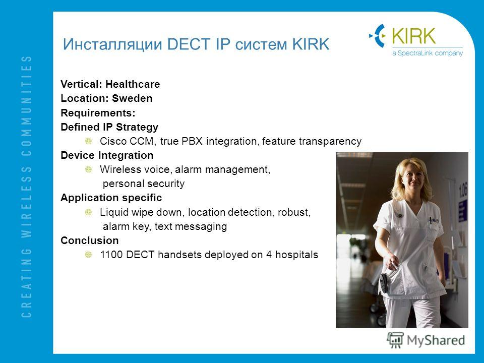Инсталляции DECT IP систем KIRK Vertical: Healthcare Location: Sweden Requirements: Defined IP Strategy Cisco CCM, true PBX integration, feature transparency Device Integration Wireless voice, alarm management, personal security Application specific