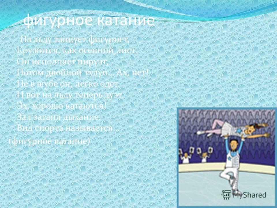 фигурное катание На льду танцует фигурист, Кружится, как осенний лист. Он исполняет пируэт, Потом двойной тулуп… Ах, нет! Не в шубе он, легко одет. И вот на льду теперь дуэт. Эх, хорошо катаются! Зал затаил дыхание. Вид спорта называется… (фигурное к