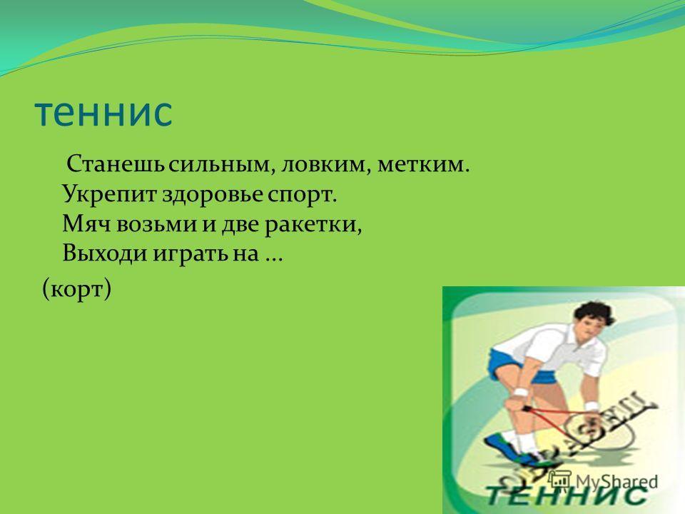теннис Станешь сильным, ловким, метким. Укрепит здоровье спорт. Мяч возьми и две ракетки, Выходи играть на... (корт)