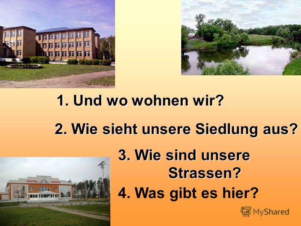 1. Und wo wohnen wir? 2. Wie sieht unsere Siedlung aus? 3. Wie sind unsere Strassen? Strassen? 4. Was gibt es hier?
