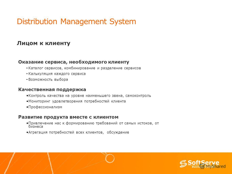 Distribution Management System Лицом к клиенту Оказание сервиса, необходимого клиенту Каталог сервисов, комбинирование и разделение сервисов Калькуляция каждого сервиса Возможность выбора Качественная поддержка Контроль качества на уровне наименьшего