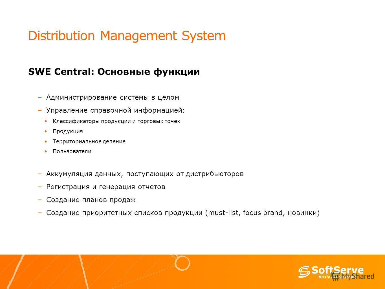 Distribution Management System SWE Central: Основные функции –Администрирование системы в целом –Управление справочной информацией: Классификаторы продукции и торговых точек Продукция Территориальное деление Пользователи –Аккумуляция данных, поступаю