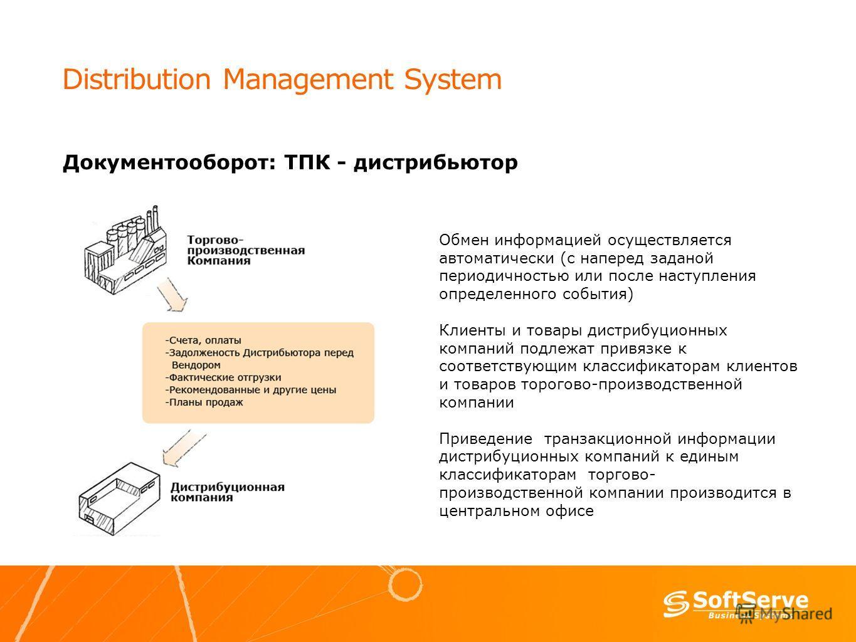 Distribution Management System Документооборот: ТПК - дистрибьютор Обмен информацией осуществляется автоматически (с наперед заданой периодичностью или после наступления определенного события) Клиенты и товары дистрибуционных компаний подлежат привяз