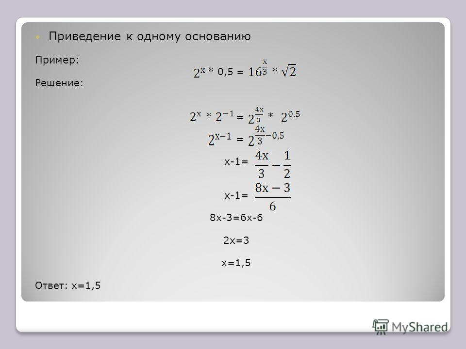 Приведение к одному основанию Пример: * 0,5 = * Решение: * = * = х-1= х-1= 8х-3=6х-6 2х=3 х=1,5 Ответ: х=1,5