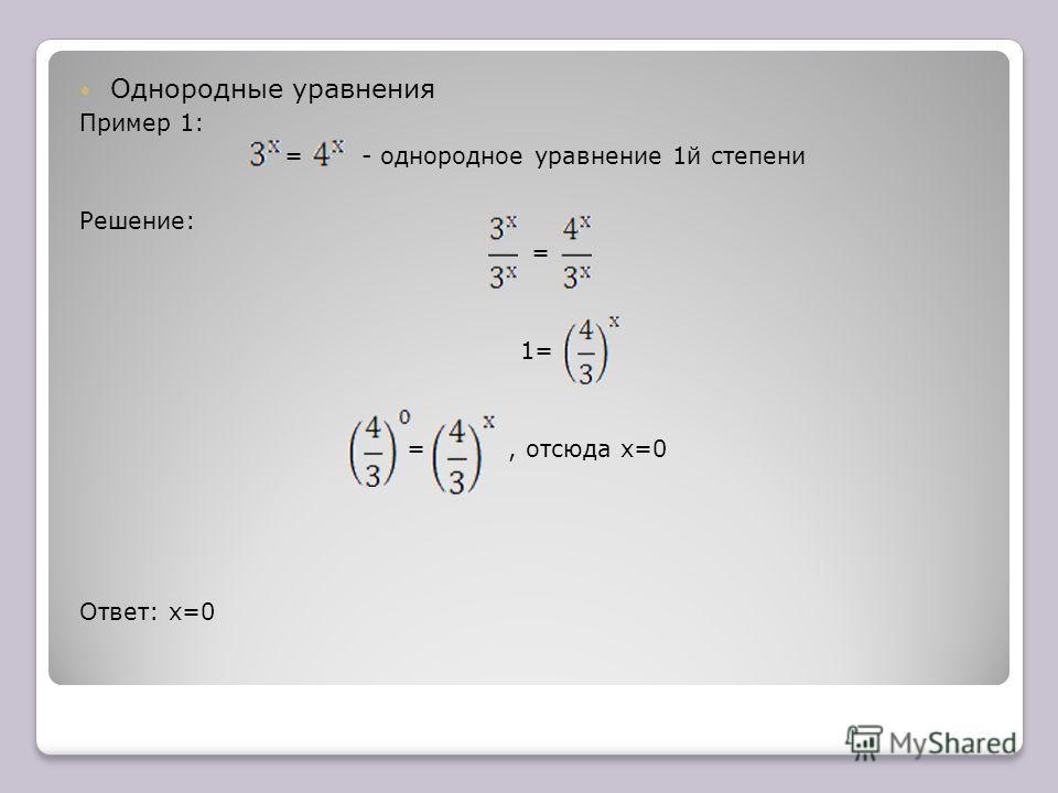 Однородные уравнения Пример 1: = - однородное уравнение 1й степени Решение: = 1= =, отсюда х=0 Ответ: х=0