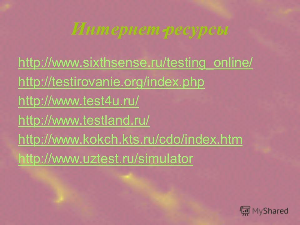 Интернет - ресурсы http://www.sixthsense.ru/testing_online/ http://testirovanie.org/index.php http://www.test4u.ru/ http://www.testland.ru/ http://www.kokch.kts.ru/cdo/index.htm http://www.uztest.ru/simulator