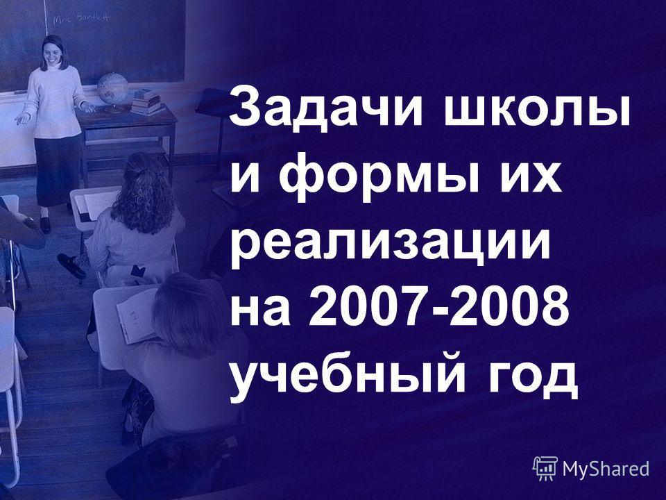 Задачи школы и формы их реализации на 2007-2008 учебный год
