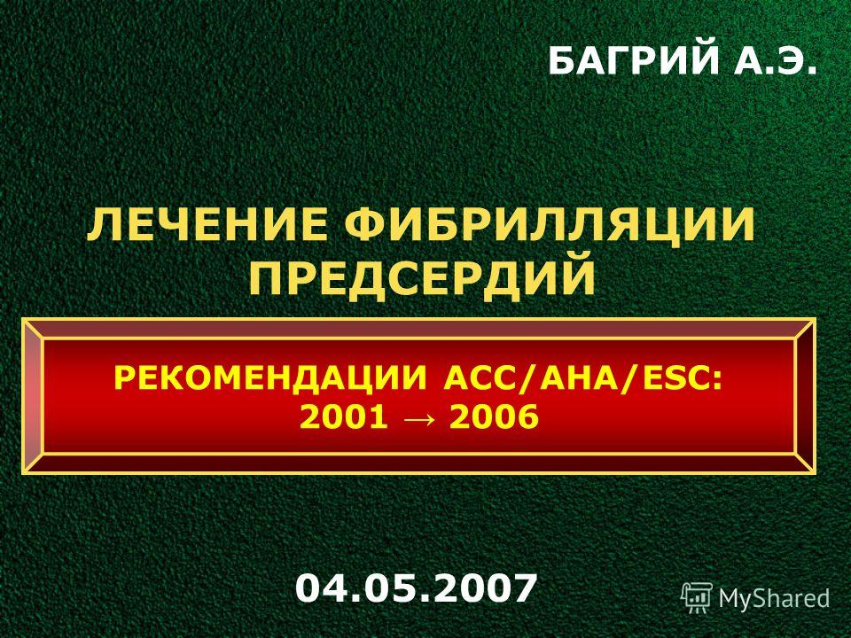 ЛЕЧЕНИЕ ФИБРИЛЛЯЦИИ ПРЕДСЕРДИЙ БАГРИЙ А.Э. 04.05.2007 РЕКОМЕНДАЦИИ ACC/AHA/ESC: 2001 2006