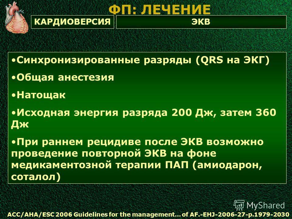 ЭКВКАРДИОВЕРСИЯ ФП: ЛЕЧЕНИЕ ACC/AHA/ESC 2006 Guidelines for the management… of AF.-EHJ-2006-27-p.1979-2030 Синхронизированные разряды (QRS на ЭКГ) Общая анестезия Натощак Исходная энергия разряда 200 Дж, затем 360 Дж При раннем рецидиве после ЭКВ воз