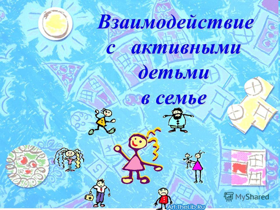 Взаимодействие с активными детьми Взаимодействие с активными детьми в семье