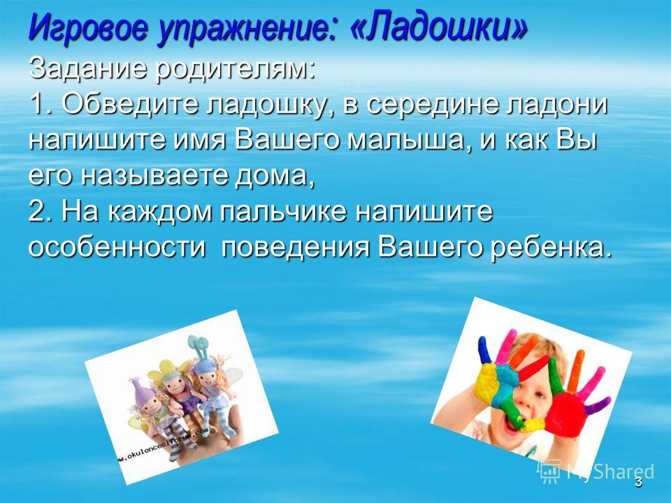 Игровое упражнение : «Ладошки» Задание родителям: 1. Обведите ладошку, в середине ладони напишите имя Вашего малыша, и как Вы его называете дома, 2. На каждом пальчике напишите особенности поведения Вашего ребенка. 3