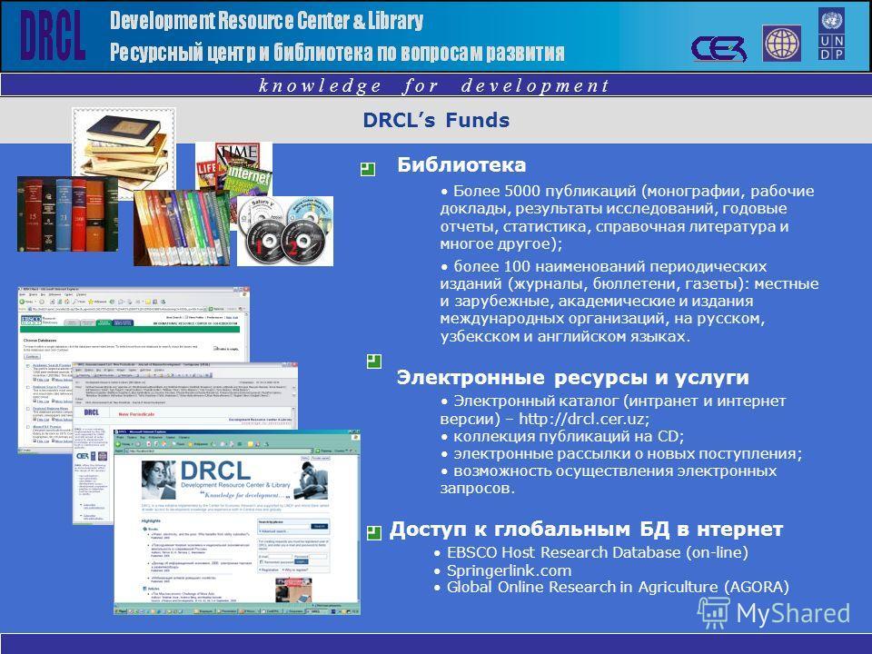 DRCLs Funds k n o w l e d g e f o r d e v e l o p m e n t Библиотека Более 5000 публикаций (монографии, рабочие доклады, результаты исследований, годовые отчеты, статистика, справочная литература и многое другое); более 100 наименований периодических
