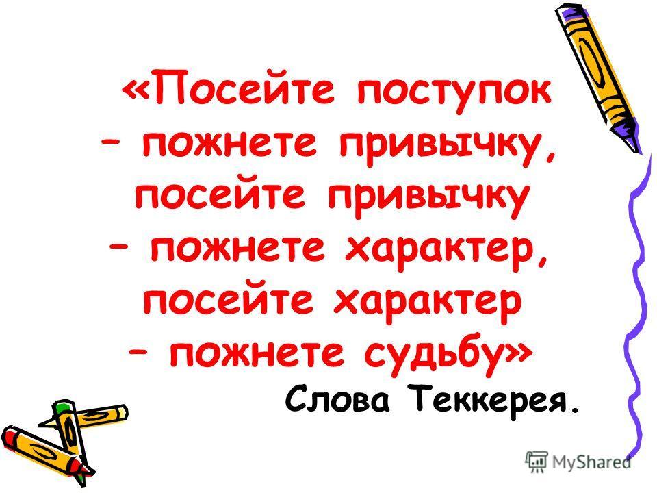 «Посейте поступок – пожнете привычку, посейте привычку – пожнете характер, посейте характер – пожнете судьбу» Слова Теккерея.