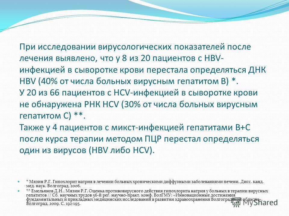 При исследовании вирусологических показателей после лечения выявлено, что у 8 из 20 пациентов с HBV- инфекцией в сыворотке крови перестала определяться ДНК HBV (40% от числа больных вирусным гепатитом В) *. У 20 из 66 пациентов с HСV-инфекцией в сыво