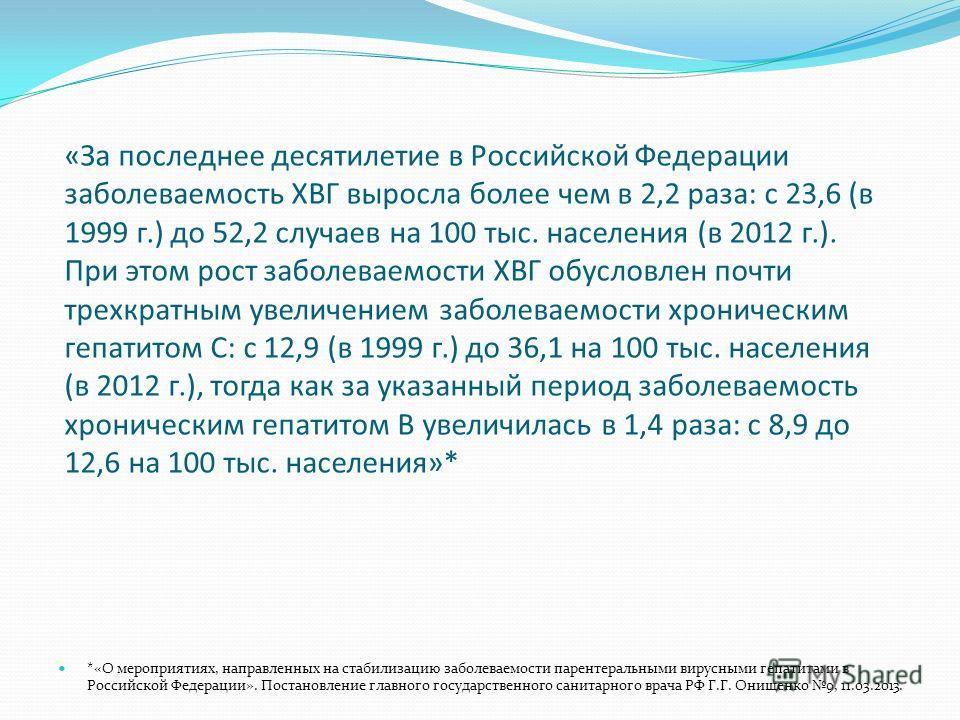 «За последнее десятилетие в Российской Федерации заболеваемость ХВГ выросла более чем в 2,2 раза: с 23,6 (в 1999 г.) до 52,2 случаев на 100 тыс. населения (в 2012 г.). При этом рост заболеваемости ХВГ обусловлен почти трехкратным увеличением заболева