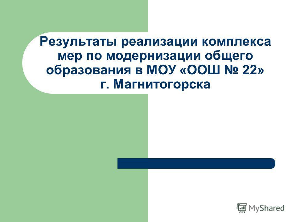 Результаты реализации комплекса мер по модернизации общего образования в МОУ «ООШ 22» г. Магнитогорска