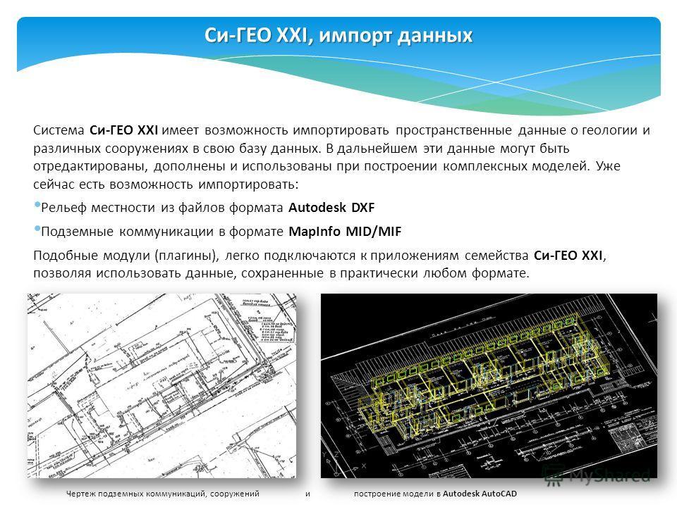 Система Си-ГЕО XXI имеет возможность импортировать пространственные данные о геологии и различных сооружениях в свою базу данных. В дальнейшем эти данные могут быть отредактированы, дополнены и использованы при построении комплексных моделей. Уже сей
