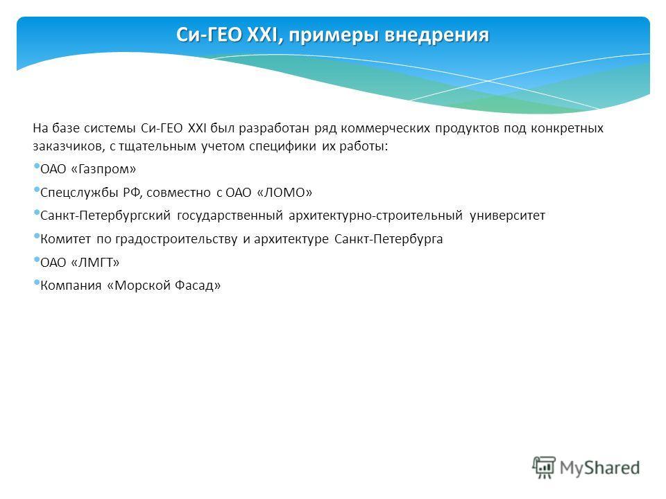 Си-ГЕО XXI, примеры внедрения На базе системы Си-ГЕО XXI был разработан ряд коммерческих продуктов под конкретных заказчиков, с тщательным учетом специфики их работы: ОАО «Газпром» Спецслужбы РФ, совместно с ОАО «ЛОМО» Санкт-Петербургский государстве