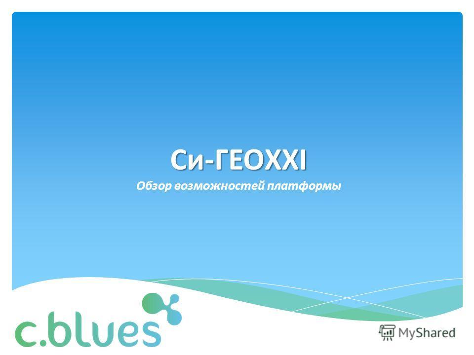Си-ГЕОXXI Обзор возможностей платформы