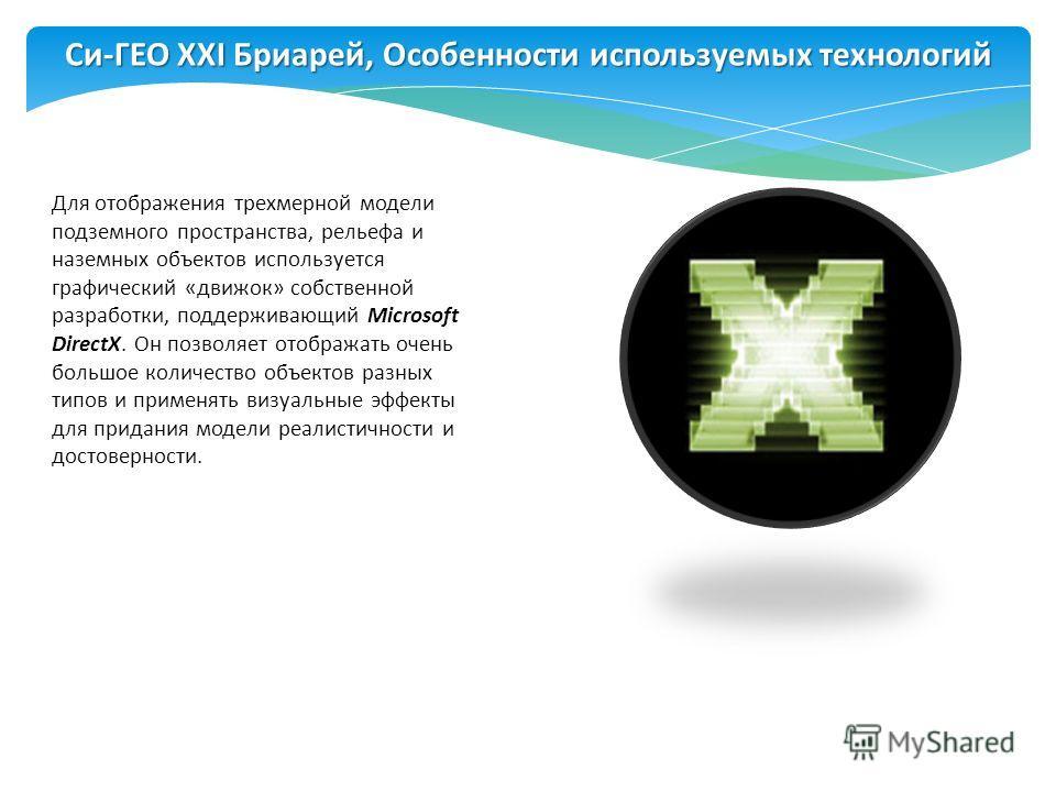 Для отображения трехмерной модели подземного пространства, рельефа и наземных объектов используется графический «движок» собственной разработки, поддерживающий Microsoft DirectX. Он позволяет отображать очень большое количество объектов разных типов