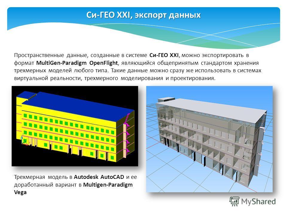 Пространственные данные, созданные в системе Си-ГЕО XXI, можно экспортировать в формат MultiGen-Paradigm OpenFlight, являющийся общепринятым стандартом хранения трехмерных моделей любого типа. Такие данные можно сразу же использовать в системах вирту
