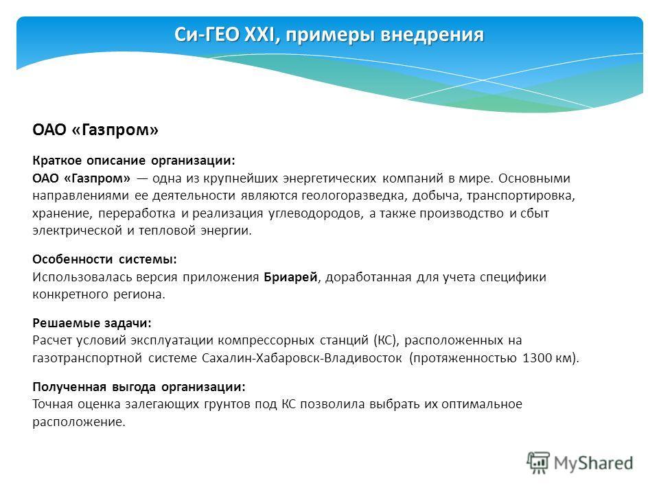 Си-ГЕО XXI, примеры внедрения ОАО «Газпром» Краткое описание организации: ОАО «Газпром» одна из крупнейших энергетических компаний в мире. Основными направлениями ее деятельности являются геологоразведка, добыча, транспортировка, хранение, переработк