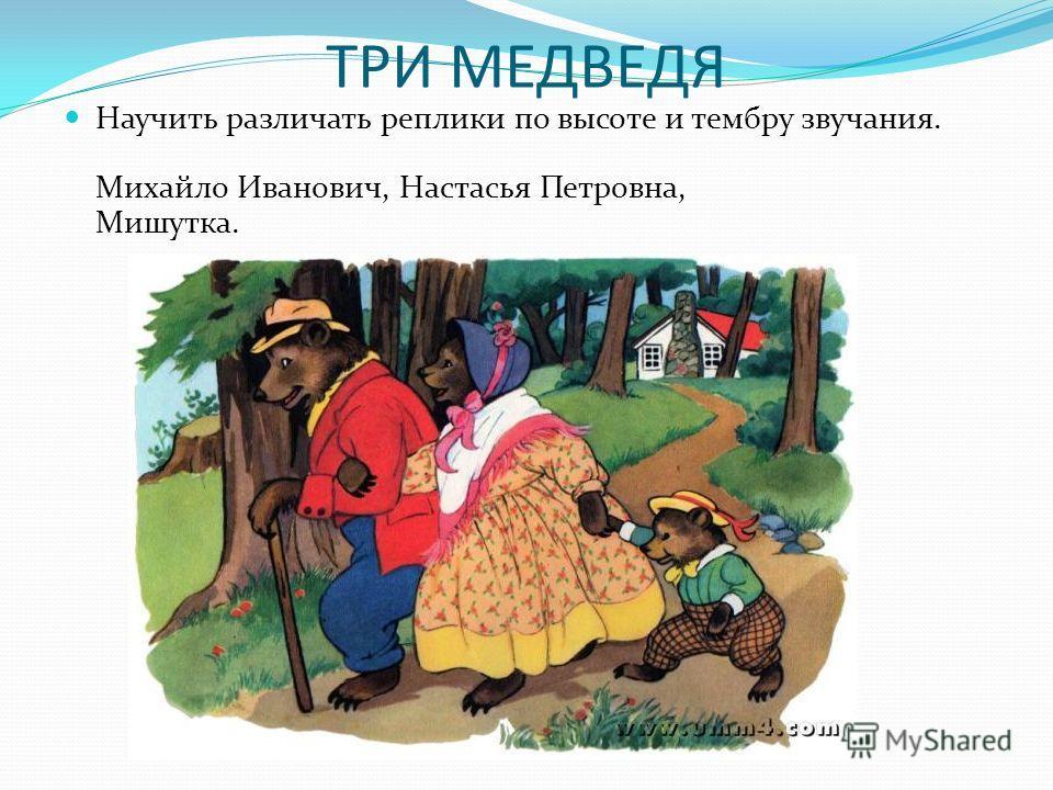 ТРИ МЕДВЕДЯ Научить различать реплики по высоте и тембру звучания. Михайло Иванович, Настасья Петровна, Мишутка.