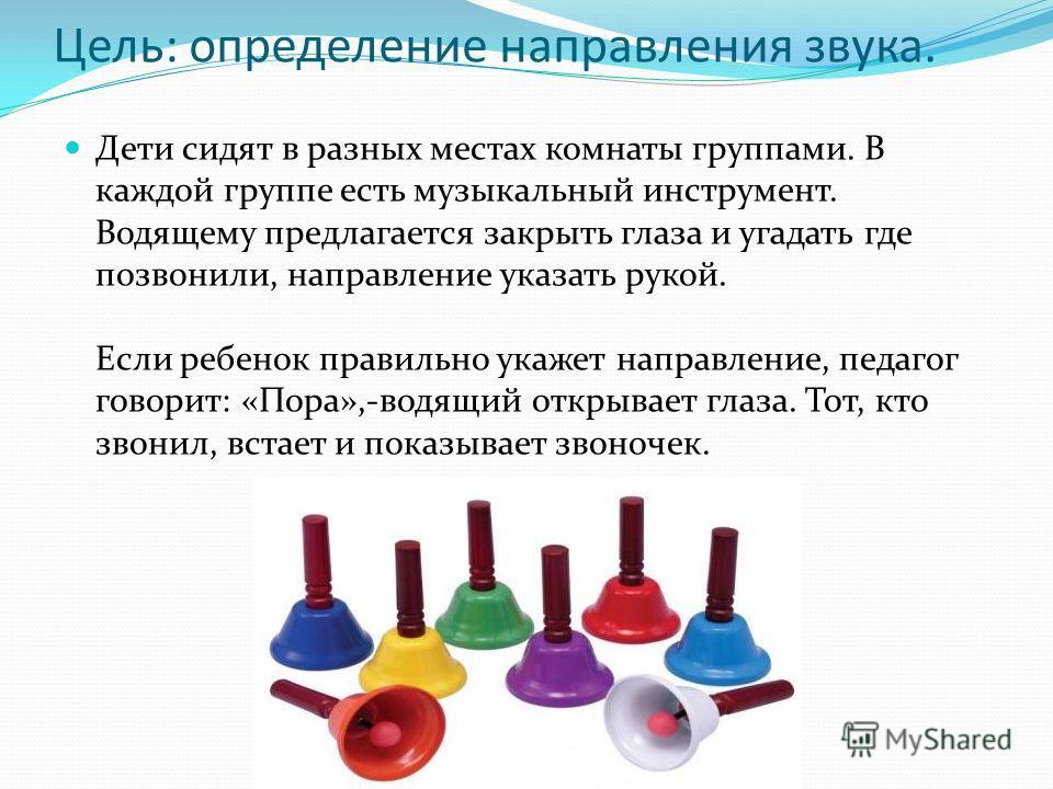 Цель: определение направления звука. Дети сидят в разных местах комнаты группами. В каждой группе есть музыкальный инструмент. Водящему предлагается закрыть глаза и угадать где позвонили, направление указать рукой. Если ребенок правильно укажет напра