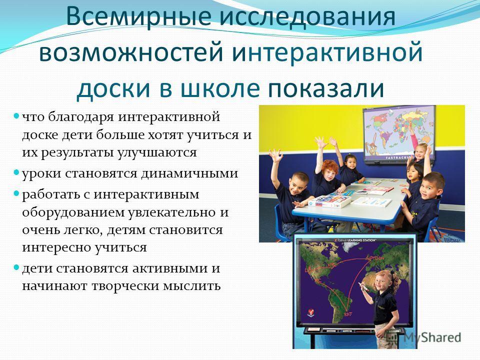 Всемирные исследования возможностей интерактивной доски в школе показали что благодаря интерактивной доске дети больше хотят учиться и их результаты улучшаются уроки становятся динамичными работать с интерактивным оборудованием увлекательно и очень л