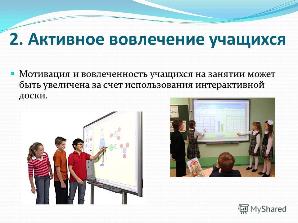 2. Активное вовлечение учащихся Мотивация и вовлеченность учащихся на занятии может быть увеличена за счет использования интерактивной доски.