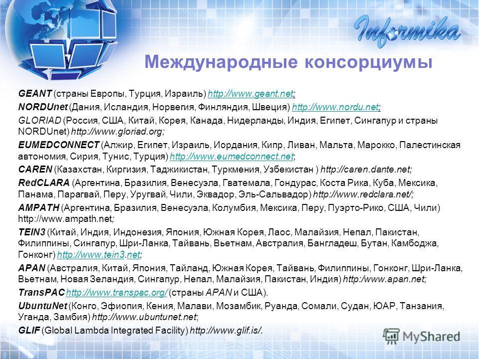 GEANT (страны Европы, Турция, Израиль) http://www.geant.net;http://www.geant.net NORDUnet (Дания, Исландия, Норвегия, Финляндия, Швеция) http://www.nordu.net;http://www.nordu.net GLORIAD (Россия, США, Китай, Корея, Канада, Нидерланды, Индия, Египет,