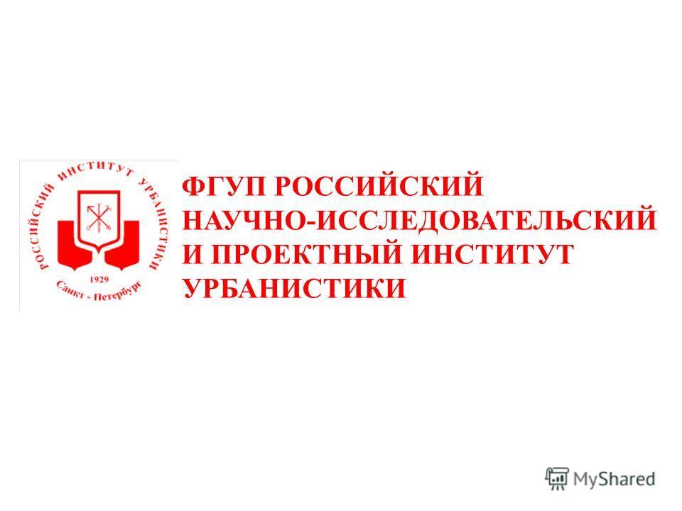 ФГУП РОССИЙСКИЙ НАУЧНО-ИССЛЕДОВАТЕЛЬСКИЙ И ПРОЕКТНЫЙ ИНСТИТУТ УРБАНИСТИКИ