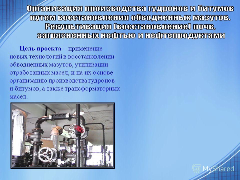 Цель проекта - применение новых технологий в восстановлении обводненных мазутов, утилизации отработанных масел, и на их основе организацию производства гудронов и битумов, а также трансформаторных масел.
