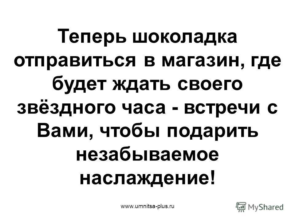 www.umnitsa-plus.ru Теперь шоколадка отправиться в магазин, где будет ждать своего звёздного часа - встречи с Вами, чтобы подарить незабываемое наслаждение!