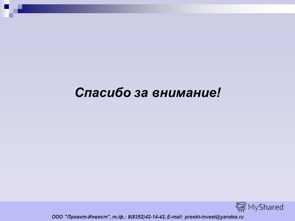 ООО Проект-Инвест, т./ф.: 8(8352)42-14-42, E-mail: proekt-invest@yandex.ru Спасибо за внимание!