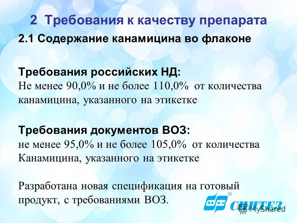 2 Требования к качеству препарата 2.1 Содержание канамицина во флаконе Требования российских НД: Не менее 90,0% и не более 110,0% от количества канамицина, указанного на этикетке Требования документов ВОЗ: не менее 95,0% и не более 105,0% от количест