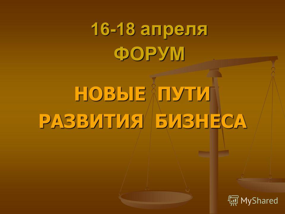 16-18 апреля ФОРУМ НОВЫЕ ПУТИ РАЗВИТИЯ БИЗНЕСА