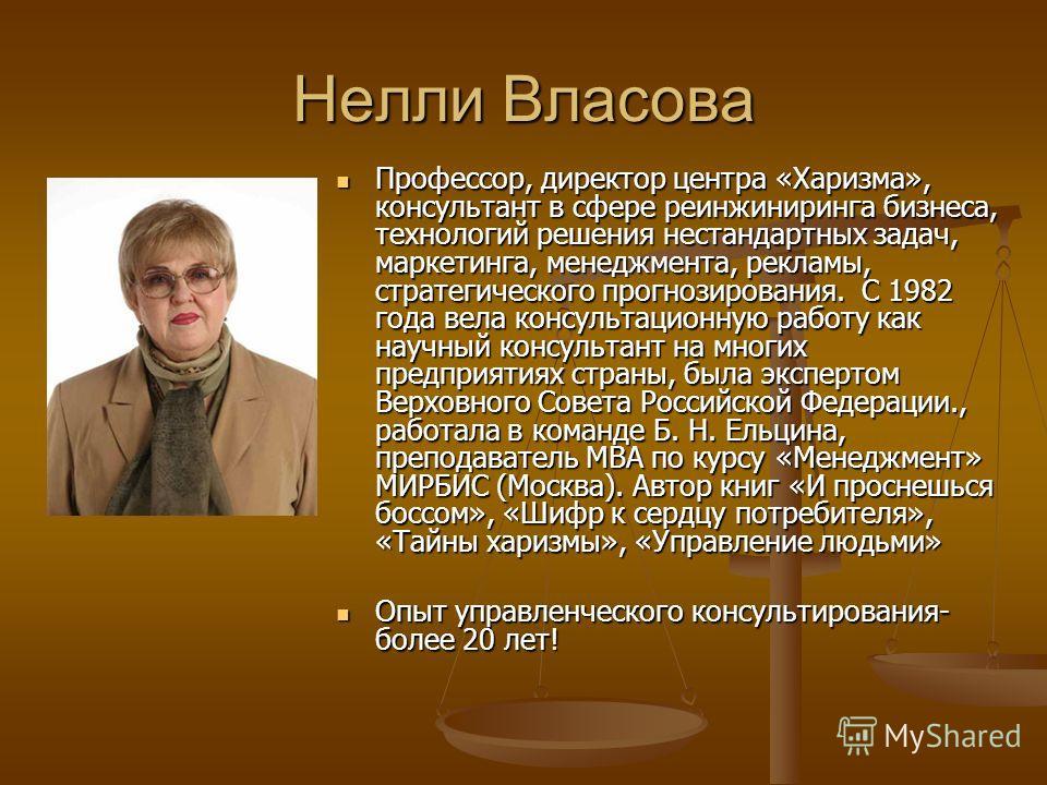 Нелли Власова Профессор, директор центра «Харизма», консультант в сфере реинжиниринга бизнеса, технологий решения нестандартных задач, маркетинга, менеджмента, рекламы, стратегического прогнозирования. С 1982 года вела консультационную работу как нау