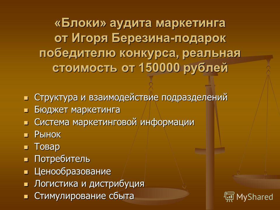 «Блоки» аудита маркетинга от Игоря Березина-подарок победителю конкурса, реальная стоимость от 150000 рублей Структура и взаимодействие подразделений Структура и взаимодействие подразделений Бюджет маркетинга Бюджет маркетинга Система маркетинговой и
