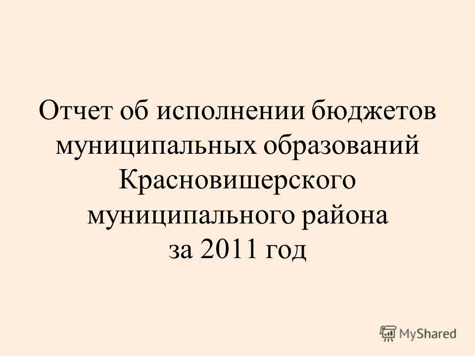 Отчет об исполнении бюджетов муниципальных образований Красновишерского муниципального района за 2011 год