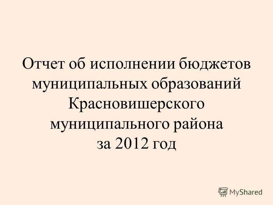Отчет об исполнении бюджетов муниципальных образований Красновишерского муниципального района за 2012 год