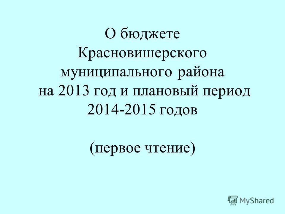 О бюджете Красновишерского муниципального района на 2013 год и плановый период 2014-2015 годов (первое чтение)